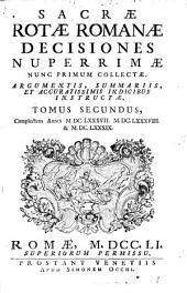 Sacrae Rotae Romanae Decisiones Nuperrimae: Nunc Primum Collectae, Argumentis, Summariis, Et Accuratissimis Indicibus Instructae. Complectens Annos M.DC.LXXXVII. M.DC.LXXXVIII. & M.DC.LXXXIX.