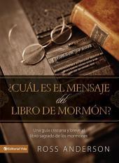 ¿Cuál es el mensaje del Libro de Mormón?: Una guía cristiana y breve al libro sagrado de los mormones