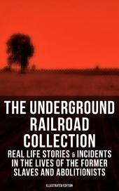 THE UNDERGROUND RAILROAD COLLECTION: Real Life Stories & Incidents in the Lives of the Former Slaves and Abolitionists (Illustrated Edition): Collected Record of Authentic Narratives, Facts & Letters: True Life Stories of Runaway Slaves and the Two Celebrated Female Conductors of the Underground Railroad
