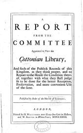 A report from the committee appointed to view the Cottonian Library: and such of the public records of this kingdom, as they think proper, and to report to the House the condition thereof, together with what they shall judge fit to be done for the better reception, preservation, and more convenient use of the same