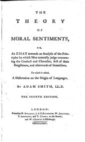 The Theory of Moral Sentiments, Or an Essay Towards an Analysis of the Principles, by which Men Naturally Judge ... Their Neighbours, and ... Themselves. To which is Added a Dissertation on the Origin of Languages. 4. Ed