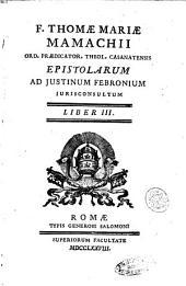 Fr. Thomae Mariae Mamachii ... Epistolarum ad Justinum Febronium jurisconsultum de ratione regendae Christianae reipublicae, deque legitima Romani Pontificis potestate liber primus [-tertius]: Volume 3