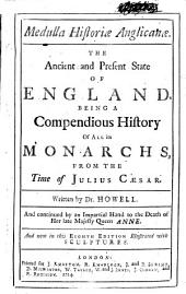 Medulla Historiæ Anglicanæ: The Ancient and Present State of England. Being a Compendious History of All Its Monarchs, from the Time of Julius Cæsar. Written by Dr. Howell. And Continued by an Impartial Hand to the Death of Her Late Majesty Queen Anne. And Now in this Eighth Edition Illustrated with Sculptures