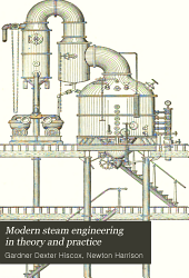 Modern Steam Engineering in Theory and Practice: A New, Complete, and Practical Work for Steam-users, Electricians, Firemen, and Engineers ... Over Two Hundred Questions, with Their Answers, Likely to be Asked by the Examining Boards are Given, as Well as Forty Tables of the Properties of Steam for Power and Other Uses