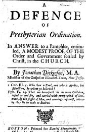 A Defence of Presbyterian Ordination. In answer to a pamphlet, entituled, a Modest proof, of the order and government settled by Christ, in the Church [by John Checkley].