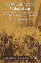 Headhunting and Colonialism: Anthropology and the Circulation of Human Skulls in the Portuguese Empire, 1870-1930