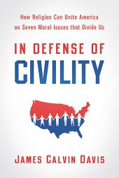 In Defense of Civility: How Religion Can Unite America on Seven Moral Issues that Divide Us