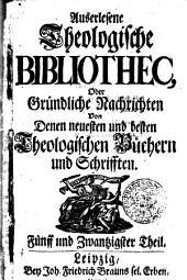 Auserlesene Theologische Bibliothec, oder gründliche Nachrichten von denen neuesten und besten Theologischen Büchern und Schrifften: Fünff und Zwantzigster Theil, Bände 25-36