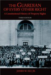 The Guardian of Every Other Right: A Constitutional History of Property Rights: Edition 3