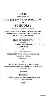 Hints Addressed to the Patrons and Directors of Schools: Principally Intended to Shew, that the Benefits Derived from the New Modes of Teaching May be Increased by a Partial Adoption of the Plan of Pestalozzi ...