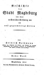 Geschichte der Stadt Magdeburg von ihrer ersten Entstehung an bis auf gegenwärtige Zeiten: Band 1