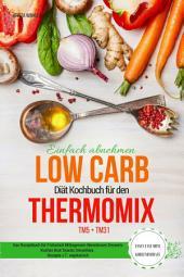 Einfach abnehmen Low Carb Diät Kochbuch für den Thermomix TM5 + TM31 Essen fast ohne Kohlenhydrate: Das Rezeptbuch für Frühstück Mittagessen Abendessen Desserts Kuchen Brot Snacks Smoothies Rezepte z.T. vegetarisch