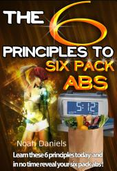 The 6 Principles To Six Pack Abs: Learn these 6 principles today and in no time reveal your six pack abs!