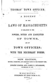 Thomas' Town Officer: A Digest of the Laws of Massachusetts in Relation to the Powers, Duties, and Liabilities of Towns and of Town Officers : with the Necessary Forms