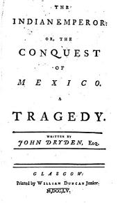 The Indian Emperor: Or, the Conquest of Mexico. A Tragedy. Written by John Dryden, Esq
