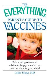 The Everything Parent's Guide to Vaccines: Balanced, professional advice to help you make the best decision for your child