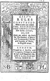 Lily's Rules Construed: Where Unto are Added Tho. Robinson's [sic] Heteroclites, the Latin Syntaxis : Also There are Added the Rules for the Genders of Nouns and Preterperfect Tenses and Supines of Verbs, in English Alone