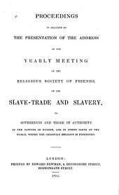 Proceedings in Relation to the Presentation of the Address of the Yearly Meeting: Of the Religious Society of Friends, on the Slave-trade and Slavery, to Sovereigns and Those in Authority in the Nations of Europe
