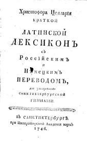 Христофора Целларïя краткой латинской лексиконъ съ россïйскимъ и нѣмецкомъ,: для употребленïя Санктпетербургской гимназіи