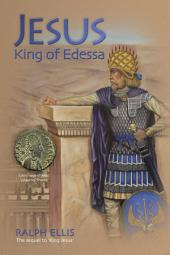 Jesus, King of Edessa: The biblical Jesus discovered in the historical record.