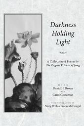 Darkness Holding Light: A Collection of Poems by The Eugene Friends of Jung
