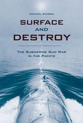 Surface and Destroy: The Submarine Gun War in the Pacific