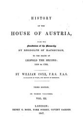 History of the House of Austria, from the Foundation of the Monarchy by Rhodolph of Hapsburgh to the Death of Leopold II: 1218 to 1792: In Three Volumes, Volume 3