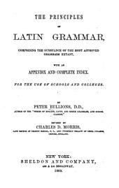 The Principles of Latin Grammar: Comprising the Substance of the Most Approved Grammars Extant, with an Appendix and Complete Index. For the Use of Schools and Colleges