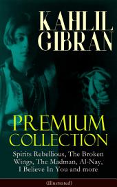 KAHLIL GIBRAN Premium Collection: Spirits Rebellious, The Broken Wings, The Madman, Al-Nay, I Believe In You and more (Illustrated): Inspirational Books, Poetry, Spiritual Essays & Paintings of Khalil Gibran