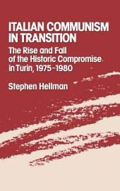 Italian Communism in Transition : The Rise and Fall of the Historic Compromise in Turin, 1975-1980: The Rise and Fall of the Historic Compromise in Turin, 1975-1980