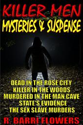Killer Men Mysteries & Suspense 5-Book Bundle: Dead in the Rose City\Killer in The Woods\Murdered in the Man Cave\State's Evidence\The Sex Slave Murders