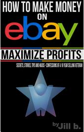 How to Make Money on eBay - Maximize Profits: Secrets, Stories, Tips and Hacks - Confessions of a 16-year eBay Veteran
