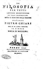 La filosofia per tutti lettere scientifiche in versi martelliani sopra il buon uso della ragione dell'abate Pietro Chiari ..