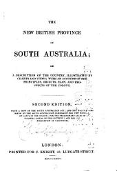 The New British Province of South Australia, Or, A Description of the Country, Illustrated by Charts and Views: With an Account of the Principles, Objects, Plan, and Prospects of the Colony