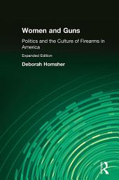 Women and Guns: Politics and the Culture of Firearms in America: Politics and the Culture of Firearms in America
