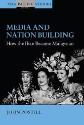 Media and Nation Building: How the Iban became Malaysian