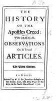 The History of the Apostles Creed  with Critical Observations on Its Several Articles  By Peter King  Lord King  The Second Edition PDF