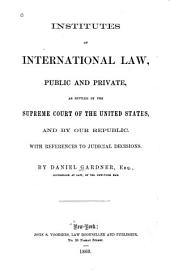 Institutes of International Law, Public and Private: As Settled by the Supreme Court of the United States, and by Our Republic. With References to Judicial Decisions