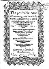 The Profitable Arte of Gardening: Now the Thirde Time Set Forth : to which is Added Much Necessarie Matter, and a Number of Secretes, with the Phisicke Helpes Belonging to Eche Herbe, and that Easily Prepared. To this is Annexed Two Proper Treatises, the One Entituled, the Marvellous Government, Propertie, and Benefite of the Bees, with the Rare Secrets of the Honie and Waxe. And the Other: the Yearely Conjectures, Meete for Husbandmen to Know: Englished by Thomas Hill Londoner. Whereunto is Newly Added a Treatise Meete for Husbande Men to Know. &c