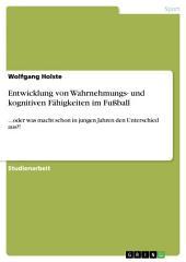 Entwicklung von Wahrnehmungs- und kognitiven Fähigkeiten im Fußball: ...oder was macht schon in jungen Jahren den Unterschied aus?!