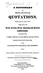 A Dictionary of Select and Popular Quotations: Which are in Daily Use: Taken from the Latin, French, Greek, Spanish and Italian Languages: Together with a Copious Collection of Law-maxims and Law-terms