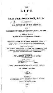 The life of Samuel Johnson, LL. D.: comprehending an account of his studies and numerous works, in chronological order; a series of his epistolatory correspondence and conversations with many eminent persons; and various original pieces of his composition, never before published: the whole exhibiting a view of literature and literary men in Great-Britain, for near half a century during which he flourished, Volume 1