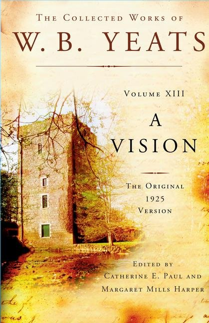 The Collected Works of W.B. Yeats Volume XIII: A Vision