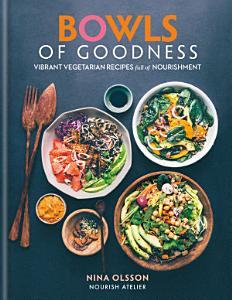 Bowls of Goodness  Vibrant Vegetarian Recipes Full of Nourishment Book