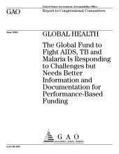 Global health the Global Fund to fight AIDS, TB and malaria is responding to challenges but needs better information and documentation for performancebased funding : report to congressional committees.