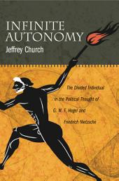 Infinite Autonomy: The Divided Individual in the Political Thought of G. W. F. Hegel and Friedrich Nietzsche
