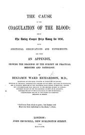 The Cause of the Coagulation of the Blood; Being the Astley Cooper Prize Essay for 1856, with Additional Observations and Experiments; and with an Appendix Showing the Bearings of the Subject on Practical Medicine and Pathology