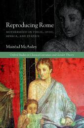 Reproducing Rome: Motherhood in Virgil, Ovid, Seneca, and Statius
