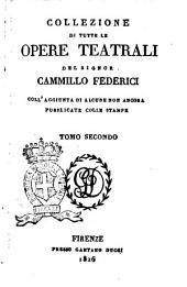 Collezione di tutte le opere teatrali del signor Cammillo Federici, coll'aggiunta di alcune non ancora pubblicate con le stampe: Volume 2