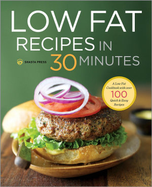 Low Fat Recipes in 30 Minutes  A Low Fat Cookbook with Over 100 Quick   Easy Recipes